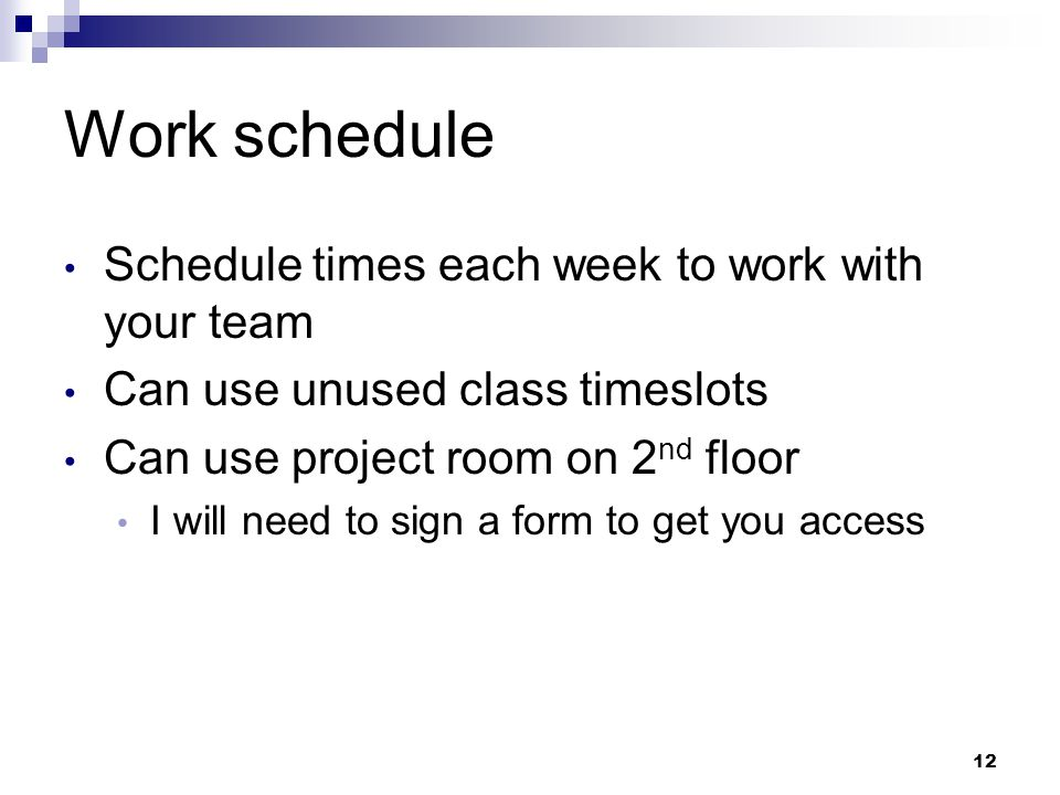 Work schedule Schedule times each week to work with your team Can use unused class timeslots Can use project room on 2 nd floor I will need to sign a form to get you access 12