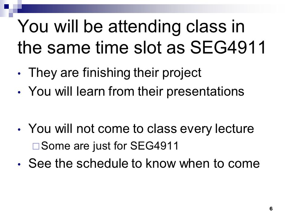 6 You will be attending class in the same time slot as SEG4911 They are finishing their project You will learn from their presentations You will not come to class every lecture Some are just for SEG4911 See the schedule to know when to come