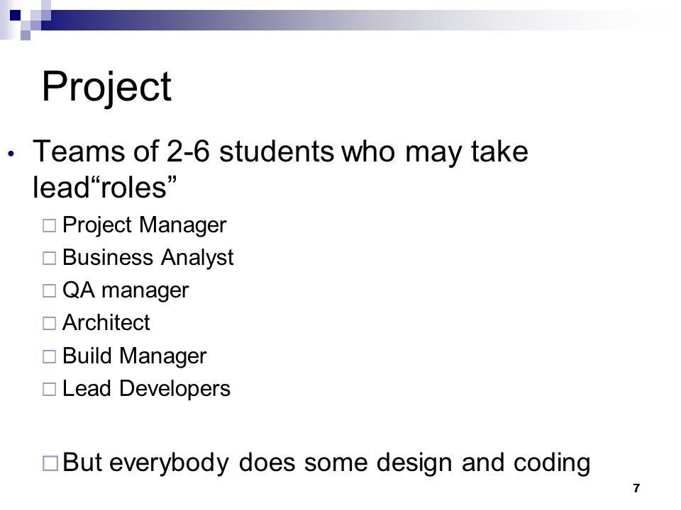 7 Project Teams of 2-6 students who may take leadroles Project Manager Business Analyst QA manager Architect Build Manager Lead Developers But everybody does some design and coding