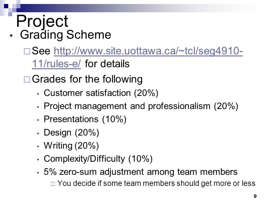 9 Project Grading Scheme See   11/rules-e/ for detailshttp://  11/rules-e/ Grades for the following Customer satisfaction (20%) Project management and professionalism (20%) Presentations (10%) Design (20%) Writing (20%) Complexity/Difficulty (10%) 5% zero-sum adjustment among team members You decide if some team members should get more or less
