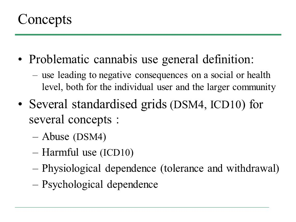 Concepts Problematic cannabis use general definition: –use leading to negative consequences on a social or health level, both for the individual user and the larger community Several standardised grids (DSM4, ICD10 ) for several concepts : –Abuse (DSM4 ) –Harmful use (ICD10 ) –Physiological dependence (tolerance and withdrawal) –Psychological dependence