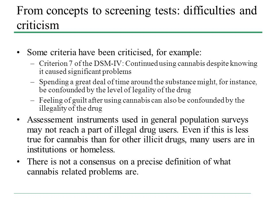 From concepts to screening tests: difficulties and criticism Some criteria have been criticised, for example: –Criterion 7 of the DSM-IV: Continued using cannabis despite knowing it caused significant problems –Spending a great deal of time around the substance might, for instance, be confounded by the level of legality of the drug –Feeling of guilt after using cannabis can also be confounded by the illegality of the drug Assessement instruments used in general population surveys may not reach a part of illegal drug users.