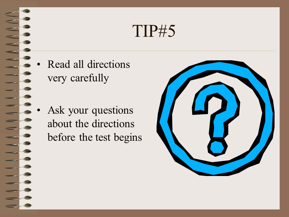 TIP #6 Follow directions Plan your time Read the entire question before trying to answer it