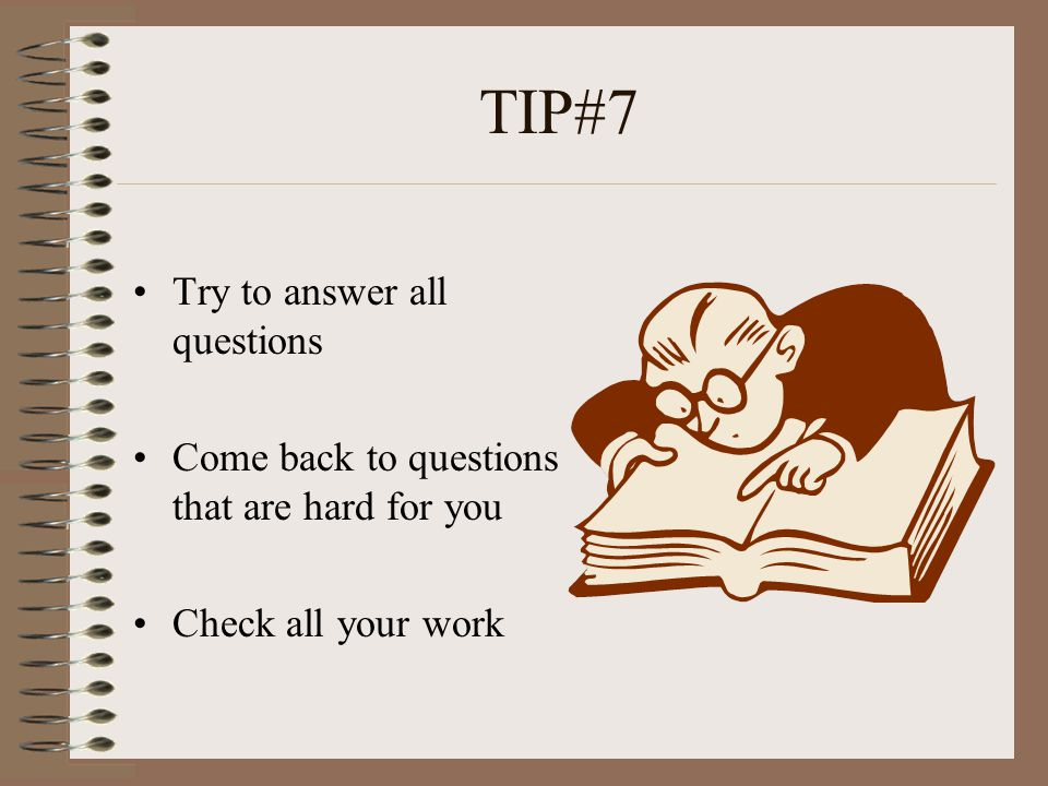 TIP#8 Remember--- Some questions are easy and some questions are meant to be hard--- So do your best work Dont quit or give up because a question may be difficult