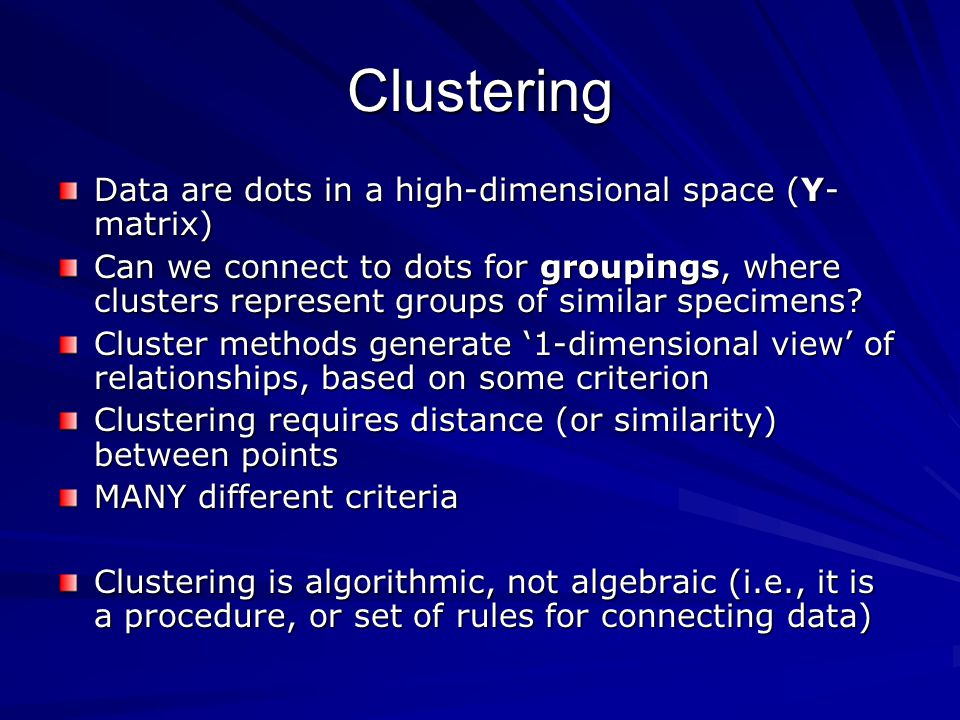 Clustering Data are dots in a high-dimensional space (Y- matrix) Can we connect to dots for groupings, where clusters represent groups of similar specimens.