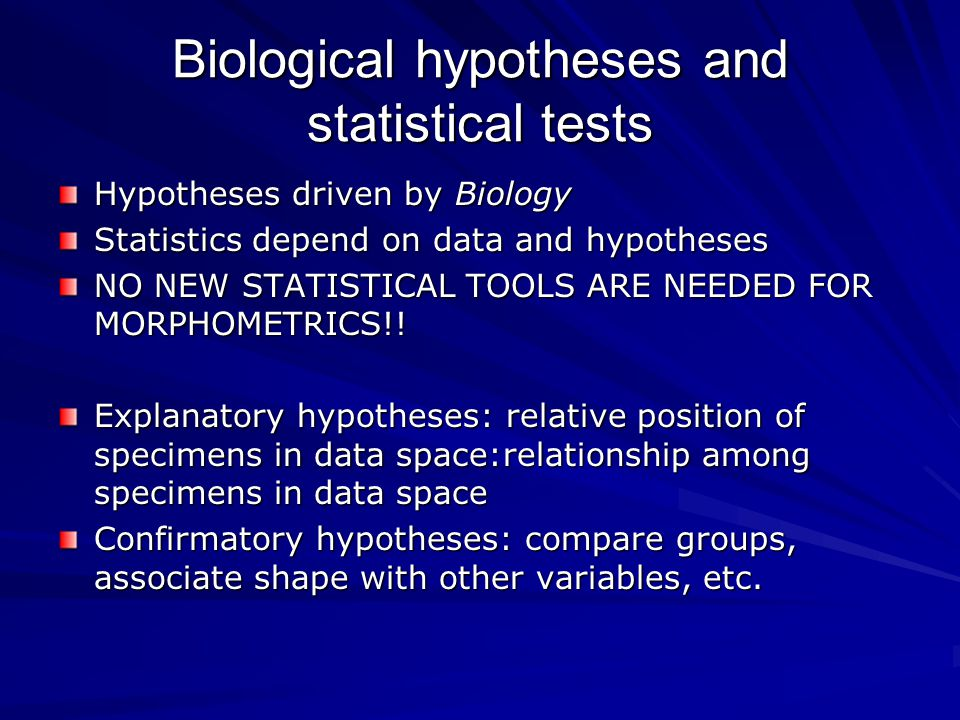 Biological hypotheses and statistical tests Hypotheses driven by Biology Statistics depend on data and hypotheses NO NEW STATISTICAL TOOLS ARE NEEDED FOR MORPHOMETRICS!.