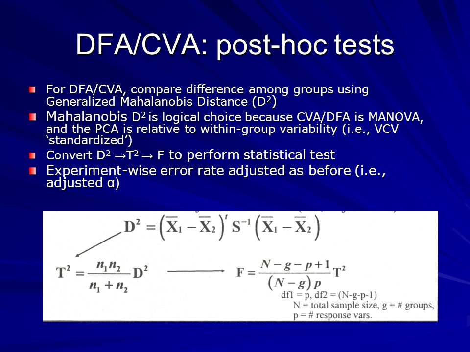 DFA/CVA: post-hoc tests For DFA/CVA, compare difference among groups using Generalized Mahalanobis Distance (D 2 ) Mahalanobis D 2 is logical choice because CVA/DFA is MANOVA, and the PCA is relative to within-group variability (i.e., VCV standardized) Convert D 2 T 2 F to perform statistical test Experiment-wise error rate adjusted as before (i.e., adjusted α)