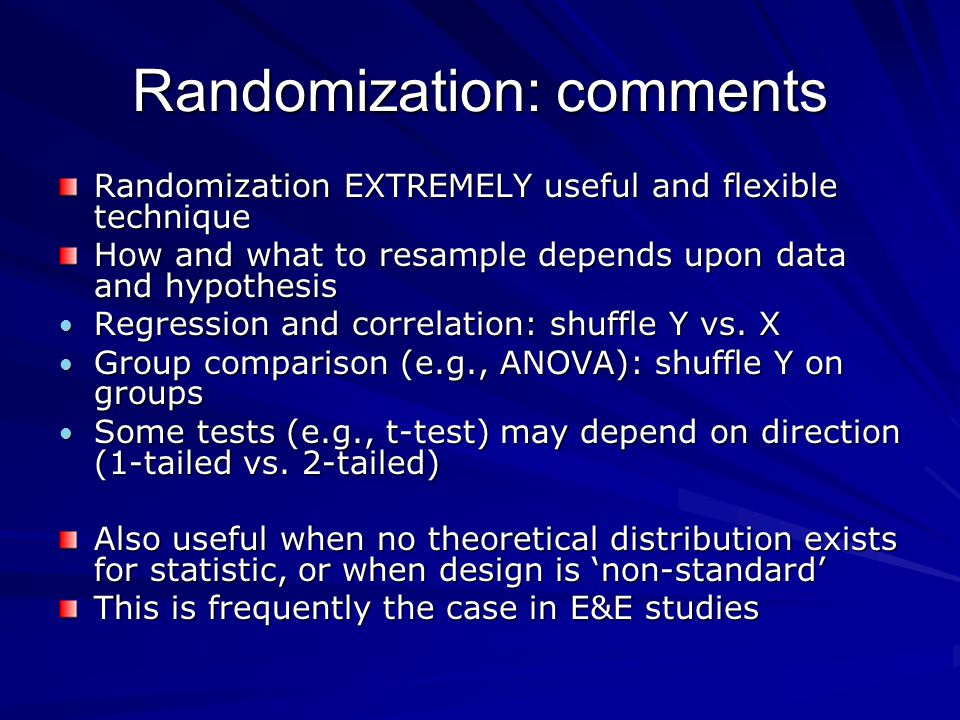 Randomization: comments Randomization EXTREMELY useful and flexible technique How and what to resample depends upon data and hypothesis Regression and correlation: shuffle Y vs.