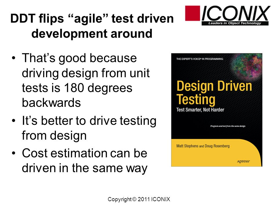 Copyright © 2011 ICONIX DDT addresses unit testing by developers and acceptance testing by QA folks Well focus on unit testing in this talk DDT automates generation of skeleton unit test code from UML models This unit test code can be line-counted and used as a basis for LOC estimates