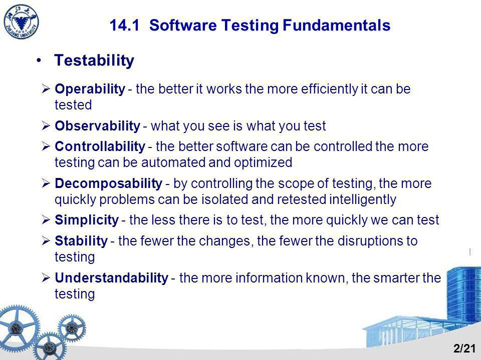 14.1 Software Testing Fundamentals Testability Operability - the better it works the more efficiently it can be tested Observability - what you see is what you test Controllability - the better software can be controlled the more testing can be automated and optimized Decomposability - by controlling the scope of testing, the more quickly problems can be isolated and retested intelligently Simplicity - the less there is to test, the more quickly we can test Stability - the fewer the changes, the fewer the disruptions to testing Understandability - the more information known, the smarter the testing 2/21