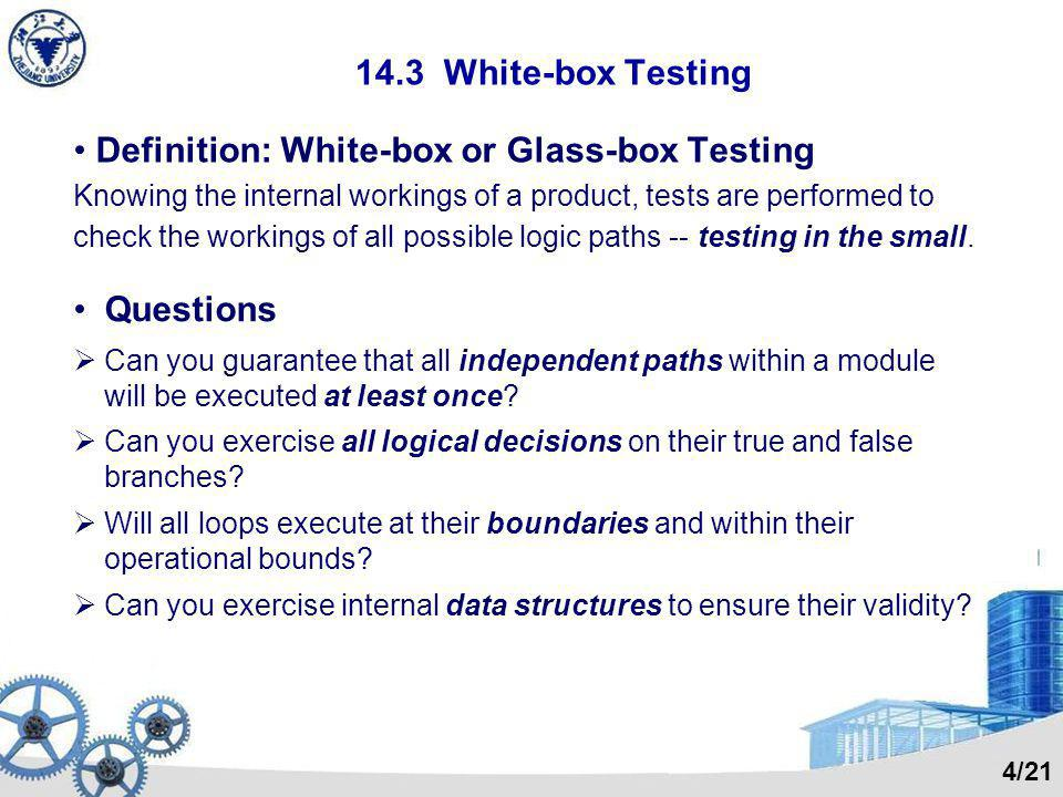 14.3 White-box Testing Definition: White-box or Glass-box Testing Knowing the internal workings of a product, tests are performed to check the workings of all possible logic paths -- testing in the small.
