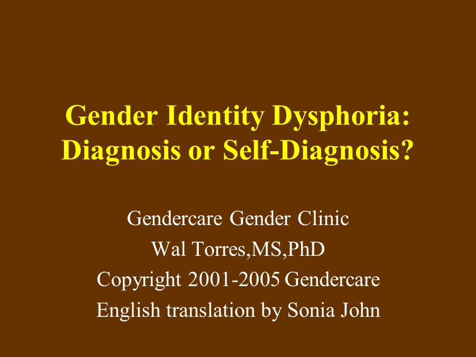 Gender Identity Dysphoria: Diagnosis or Self-Diagnosis? Gendercare Gender Clinic Wal Torres,MS,PhD Copyright 2001-2005 Gendercare English translation