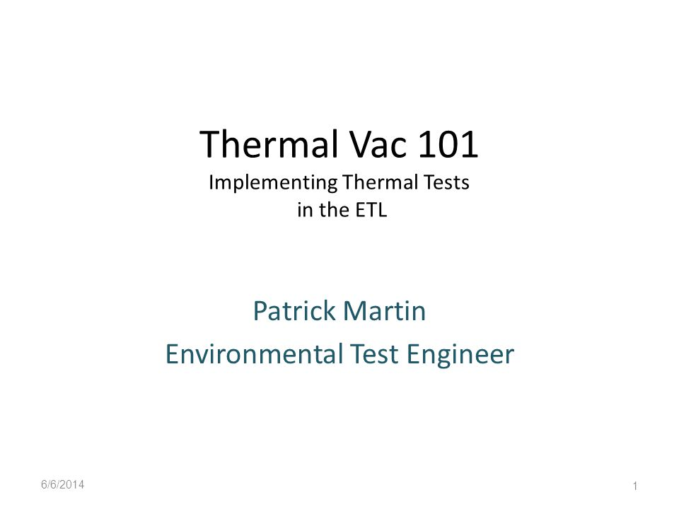 Thermal Vac 101 Implementing Thermal Tests in the ETL Patrick Martin Environmental Test Engineer 6/6/2014 1