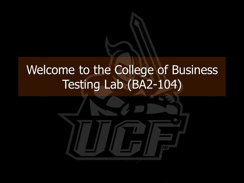 Welcome to the Business Testing Lab Before we begin, here are a few important rules to remember: You MUST have a UCF Student ID to take a test.