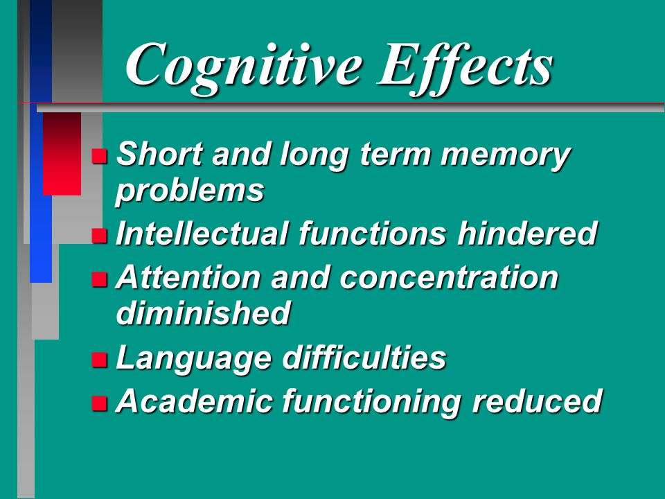 Cognitive Effects n Short and long term memory problems n Intellectual functions hindered n Attention and concentration diminished n Language difficulties n Academic functioning reduced