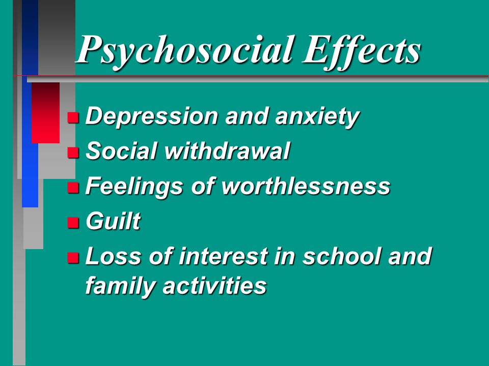 Psychosocial Effects n Depression and anxiety n Social withdrawal n Feelings of worthlessness n Guilt n Loss of interest in school and family activities