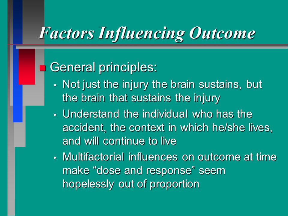 Factors Influencing Outcome n General principles: Not just the injury the brain sustains, but the brain that sustains the injury Not just the injury the brain sustains, but the brain that sustains the injury Understand the individual who has the accident, the context in which he/she lives, and will continue to live Understand the individual who has the accident, the context in which he/she lives, and will continue to live Multifactorial influences on outcome at time make dose and response seem hopelessly out of proportion Multifactorial influences on outcome at time make dose and response seem hopelessly out of proportion