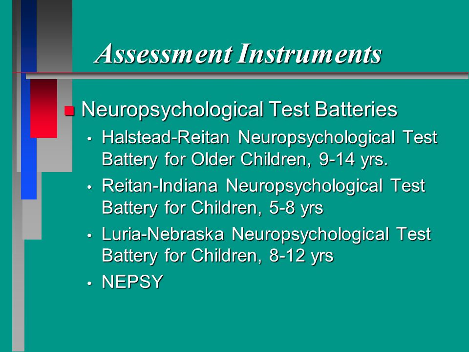 Assessment Instruments n Neuropsychological Test Batteries Halstead-Reitan Neuropsychological Test Battery for Older Children, 9-14 yrs.