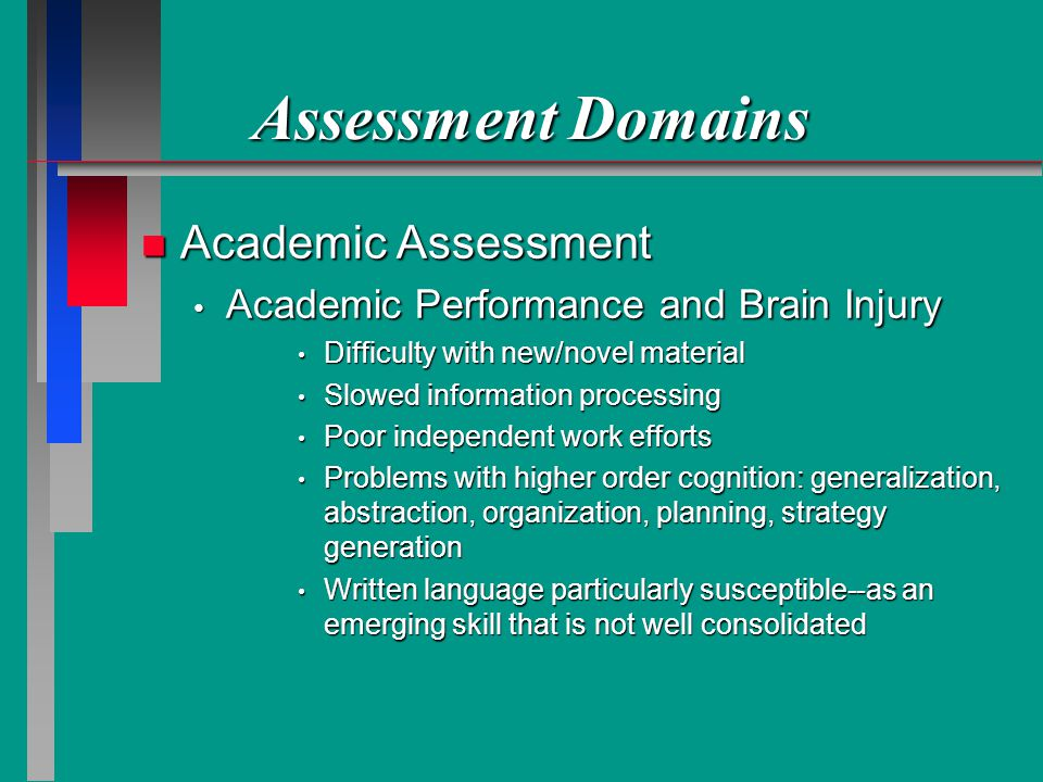 Assessment Domains n Academic Assessment Academic Performance and Brain Injury Academic Performance and Brain Injury Difficulty with new/novel material Difficulty with new/novel material Slowed information processing Slowed information processing Poor independent work efforts Poor independent work efforts Problems with higher order cognition: generalization, abstraction, organization, planning, strategy generation Problems with higher order cognition: generalization, abstraction, organization, planning, strategy generation Written language particularly susceptible--as an emerging skill that is not well consolidated Written language particularly susceptible--as an emerging skill that is not well consolidated