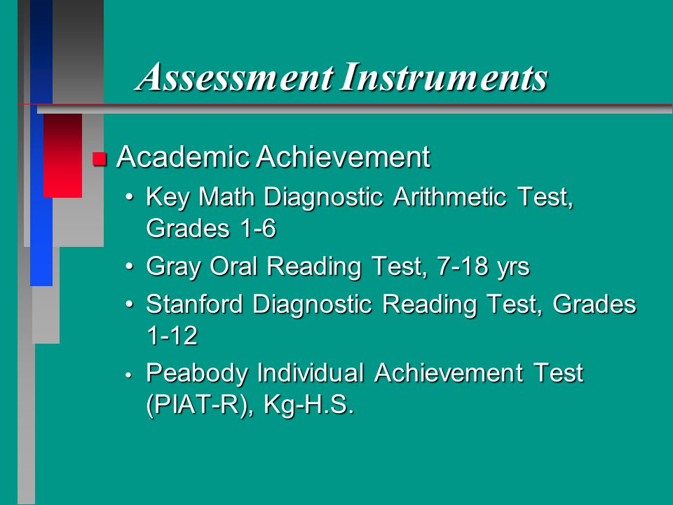 Assessment Instruments n Academic Achievement Key Math Diagnostic Arithmetic Test, Grades 1-6Key Math Diagnostic Arithmetic Test, Grades 1-6 Gray Oral Reading Test, 7-18 yrsGray Oral Reading Test, 7-18 yrs Stanford Diagnostic Reading Test, Grades 1-12Stanford Diagnostic Reading Test, Grades 1-12 Peabody Individual Achievement Test (PIAT-R), Kg-H.S.