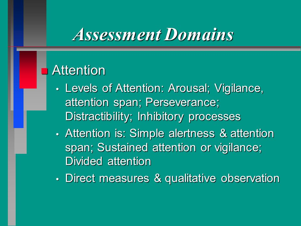 Assessment Domains n Attention Levels of Attention: Arousal; Vigilance, attention span; Perseverance; Distractibility; Inhibitory processes Levels of Attention: Arousal; Vigilance, attention span; Perseverance; Distractibility; Inhibitory processes Attention is: Simple alertness & attention span; Sustained attention or vigilance; Divided attention Attention is: Simple alertness & attention span; Sustained attention or vigilance; Divided attention Direct measures & qualitative observation Direct measures & qualitative observation