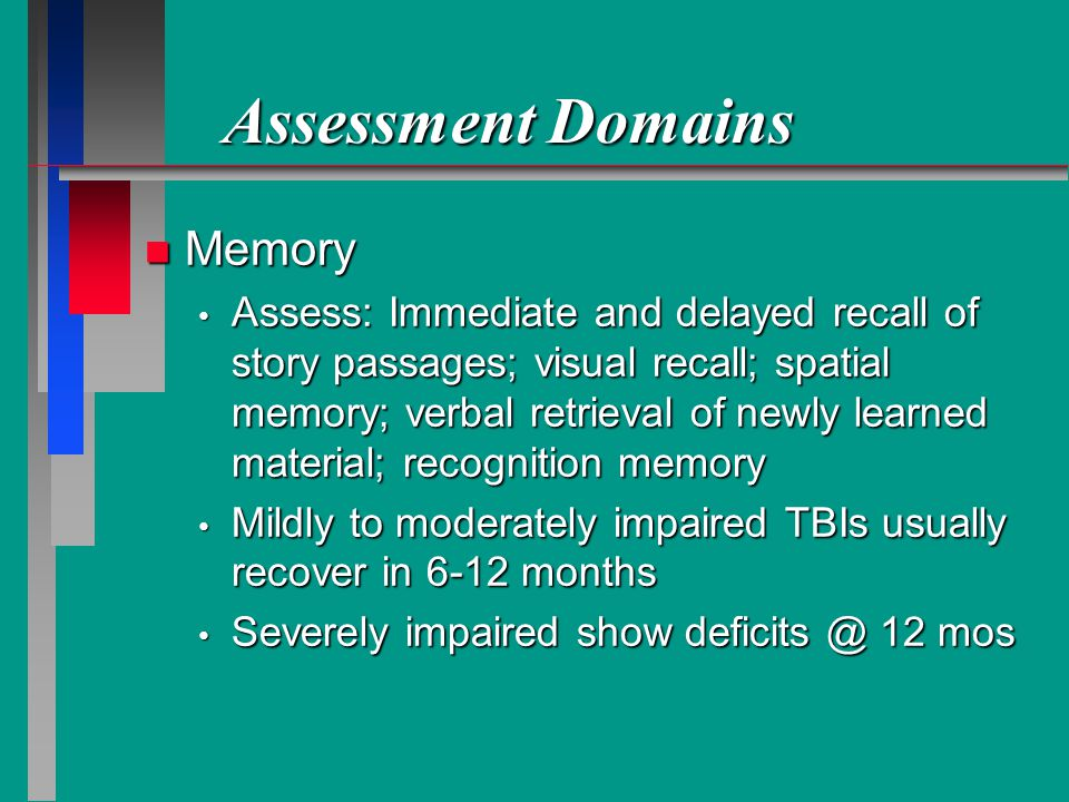 Assessment Domains n Memory Assess: Immediate and delayed recall of story passages; visual recall; spatial memory; verbal retrieval of newly learned material; recognition memory Assess: Immediate and delayed recall of story passages; visual recall; spatial memory; verbal retrieval of newly learned material; recognition memory Mildly to moderately impaired TBIs usually recover in 6-12 months Mildly to moderately impaired TBIs usually recover in 6-12 months Severely impaired show deficits @ 12 mos Severely impaired show deficits @ 12 mos