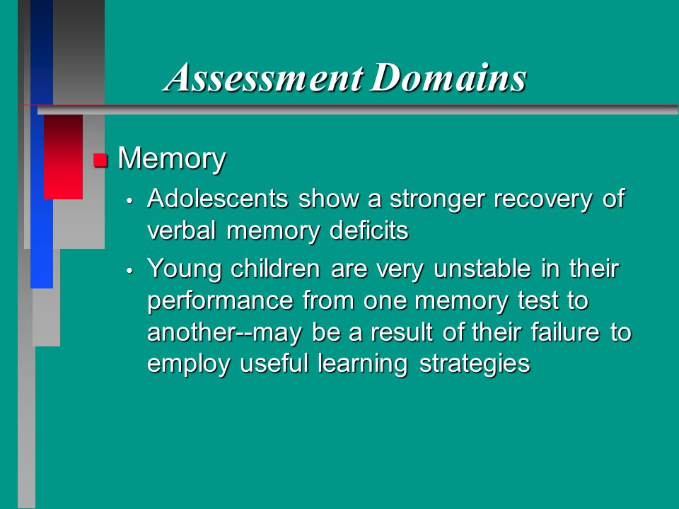 Assessment Domains n Memory Adolescents show a stronger recovery of verbal memory deficits Adolescents show a stronger recovery of verbal memory deficits Young children are very unstable in their performance from one memory test to another--may be a result of their failure to employ useful learning strategies Young children are very unstable in their performance from one memory test to another--may be a result of their failure to employ useful learning strategies