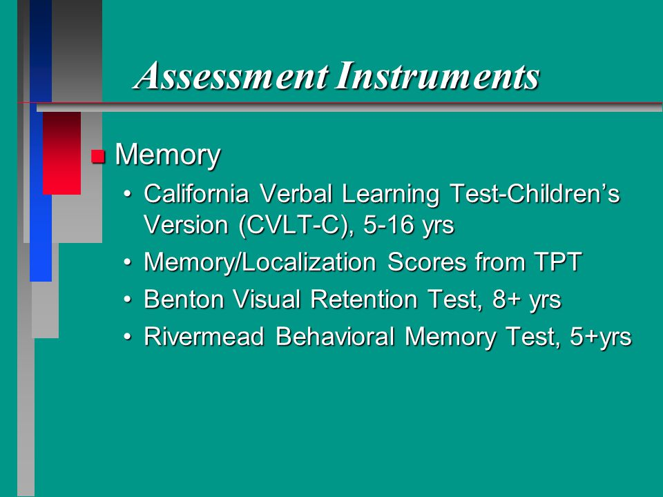 Assessment Instruments n Memory California Verbal Learning Test-Childrens Version (CVLT-C), 5-16 yrsCalifornia Verbal Learning Test-Childrens Version (CVLT-C), 5-16 yrs Memory/Localization Scores from TPTMemory/Localization Scores from TPT Benton Visual Retention Test, 8+ yrsBenton Visual Retention Test, 8+ yrs Rivermead Behavioral Memory Test, 5+yrsRivermead Behavioral Memory Test, 5+yrs