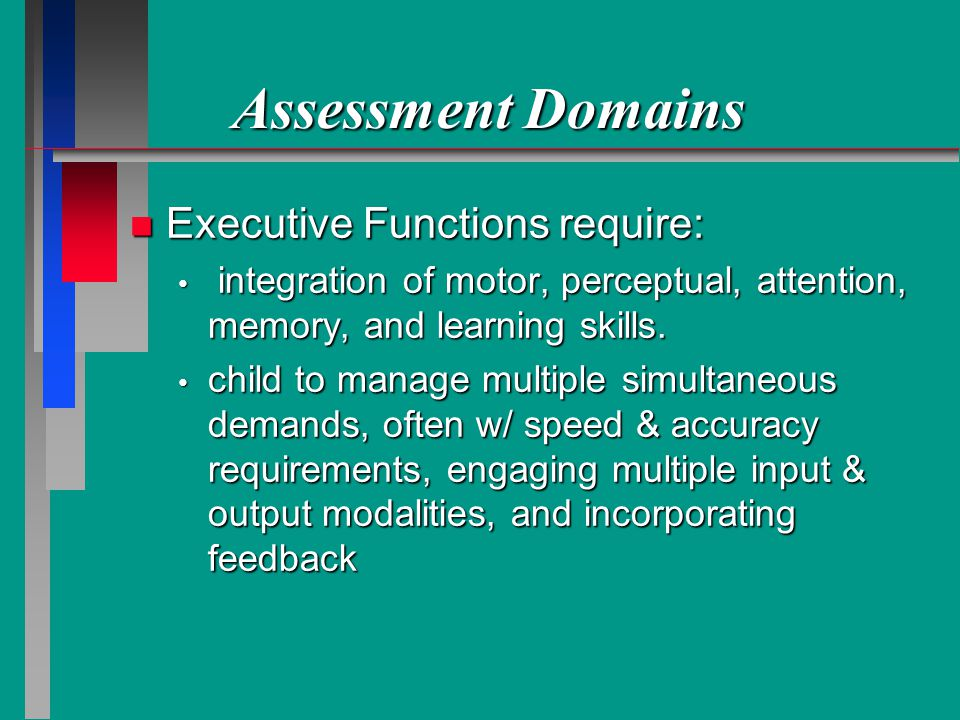 Assessment Domains n Executive Functions require: integration of motor, perceptual, attention, memory, and learning skills.