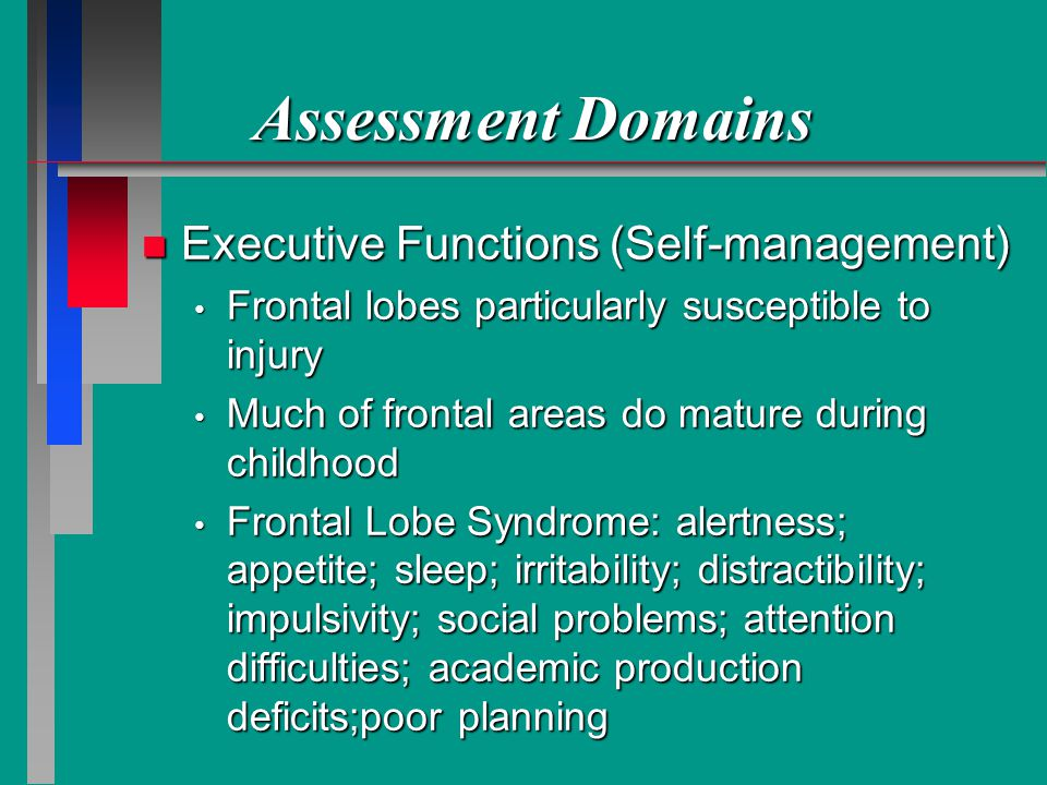 Assessment Domains n Executive Functions (Self-management) Frontal lobes particularly susceptible to injury Frontal lobes particularly susceptible to injury Much of frontal areas do mature during childhood Much of frontal areas do mature during childhood Frontal Lobe Syndrome: alertness; appetite; sleep; irritability; distractibility; impulsivity; social problems; attention difficulties; academic production deficits;poor planning Frontal Lobe Syndrome: alertness; appetite; sleep; irritability; distractibility; impulsivity; social problems; attention difficulties; academic production deficits;poor planning