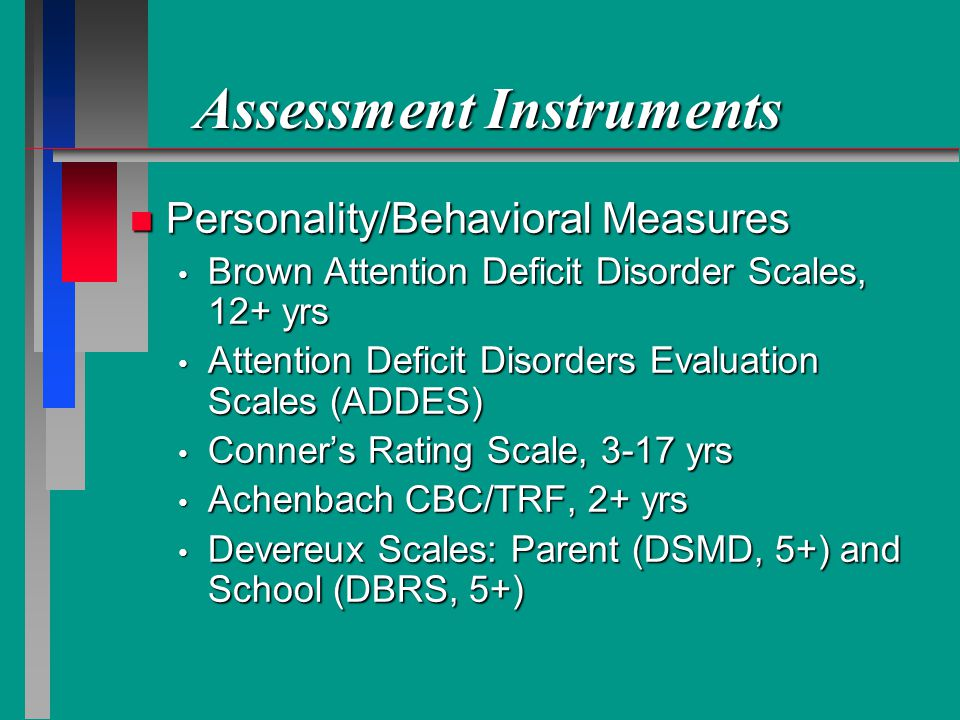 Assessment Instruments n Personality/Behavioral Measures Brown Attention Deficit Disorder Scales, 12+ yrs Brown Attention Deficit Disorder Scales, 12+ yrs Attention Deficit Disorders Evaluation Scales (ADDES) Attention Deficit Disorders Evaluation Scales (ADDES) Conners Rating Scale, 3-17 yrs Conners Rating Scale, 3-17 yrs Achenbach CBC/TRF, 2+ yrs Achenbach CBC/TRF, 2+ yrs Devereux Scales: Parent (DSMD, 5+) and School (DBRS, 5+) Devereux Scales: Parent (DSMD, 5+) and School (DBRS, 5+)