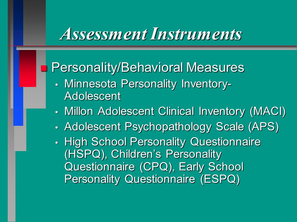 Assessment Instruments n Personality/Behavioral Measures Minnesota Personality Inventory- Adolescent Minnesota Personality Inventory- Adolescent Millon Adolescent Clinical Inventory (MACI) Millon Adolescent Clinical Inventory (MACI) Adolescent Psychopathology Scale (APS) Adolescent Psychopathology Scale (APS) High School Personality Questionnaire (HSPQ), Childrens Personality Questionnaire (CPQ), Early School Personality Questionnaire (ESPQ) High School Personality Questionnaire (HSPQ), Childrens Personality Questionnaire (CPQ), Early School Personality Questionnaire (ESPQ)