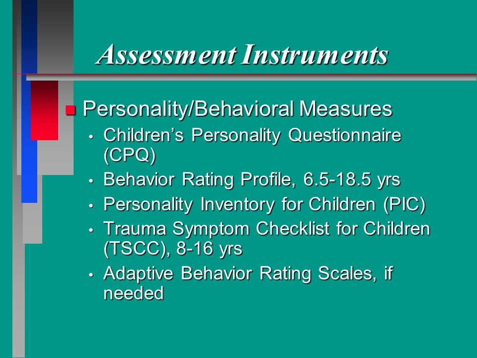 Assessment Instruments n Personality/Behavioral Measures Childrens Personality Questionnaire (CPQ) Childrens Personality Questionnaire (CPQ) Behavior Rating Profile, 6.5-18.5 yrs Behavior Rating Profile, 6.5-18.5 yrs Personality Inventory for Children (PIC) Personality Inventory for Children (PIC) Trauma Symptom Checklist for Children (TSCC), 8-16 yrs Trauma Symptom Checklist for Children (TSCC), 8-16 yrs Adaptive Behavior Rating Scales, if needed Adaptive Behavior Rating Scales, if needed