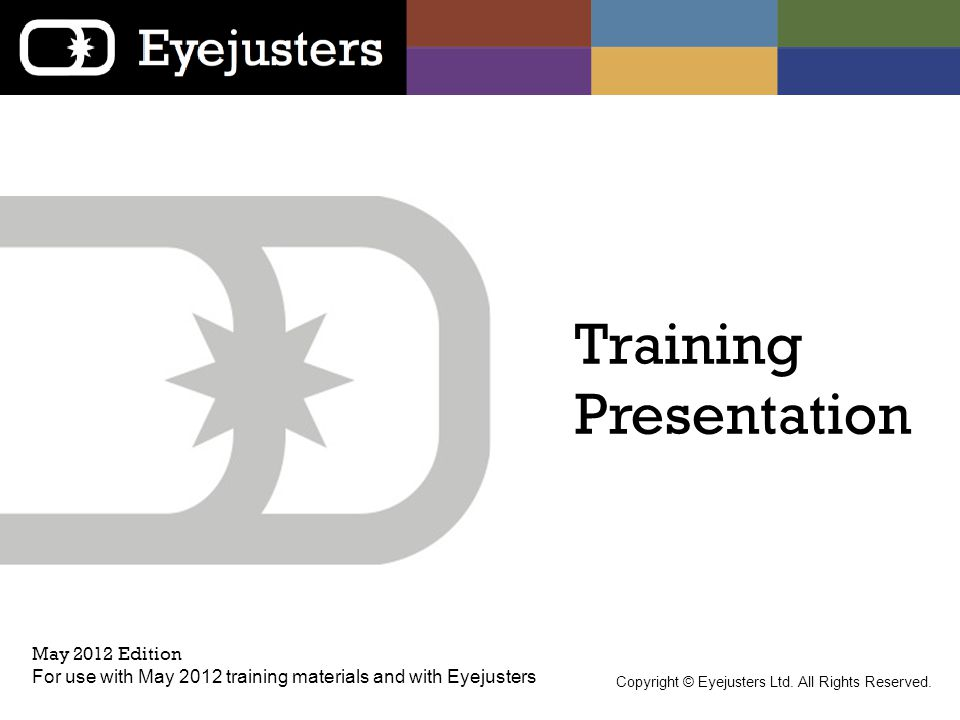 Training Presentation May 2012 Edition For use with May 2012 training materials and with Eyejusters Copyright © Eyejusters Ltd. All Rights Reserved.