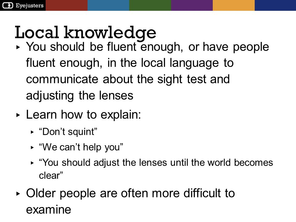 Local knowledge You should be fluent enough, or have people fluent enough, in the local language to communicate about the sight test and adjusting the