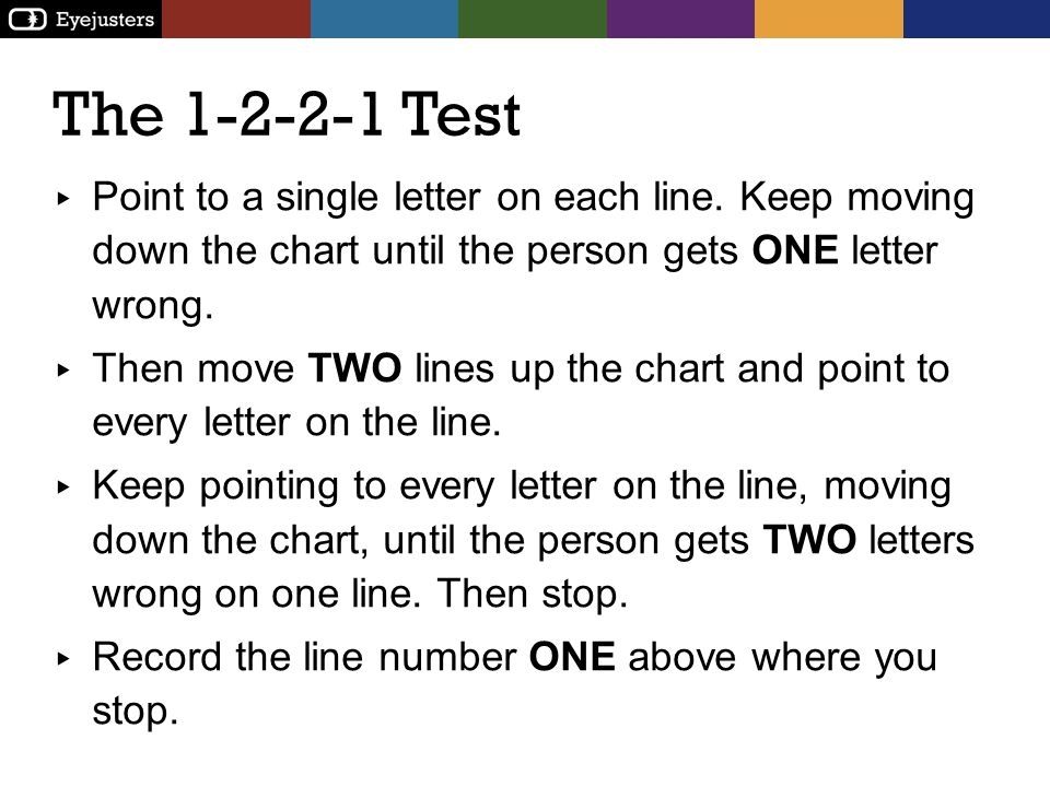 Point to a single letter on each line. Keep moving down the chart until the person gets ONE letter wrong. Then move TWO lines up the chart and point t