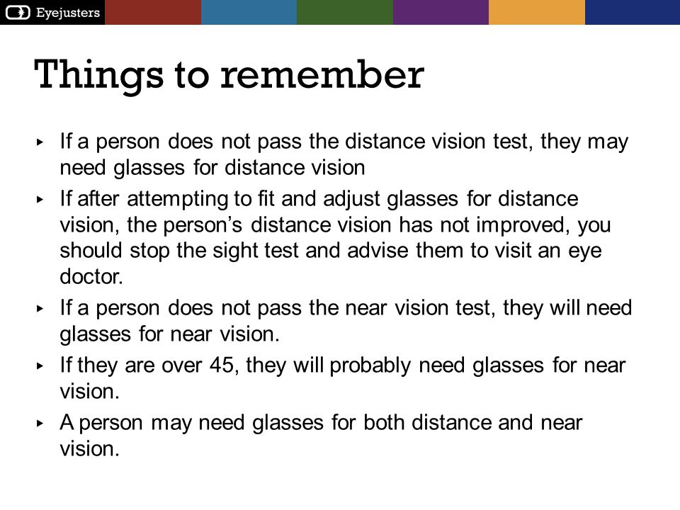 Things to remember If a person does not pass the distance vision test, they may need glasses for distance vision If after attempting to fit and adjust