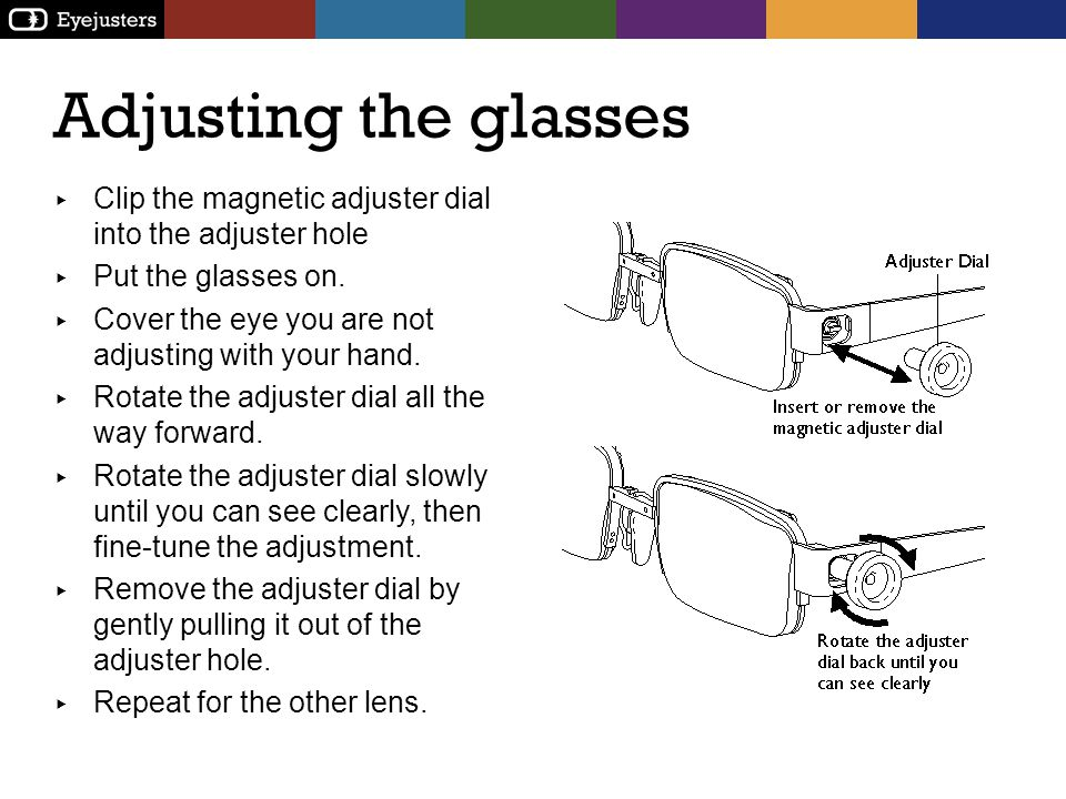 Adjusting the glasses Clip the magnetic adjuster dial into the adjuster hole Put the glasses on. Cover the eye you are not adjusting with your hand. R