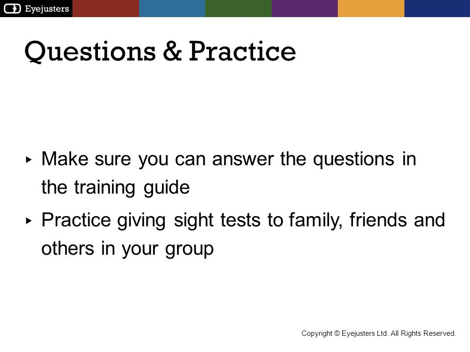 Questions & Practice Make sure you can answer the questions in the training guide Practice giving sight tests to family, friends and others in your gr