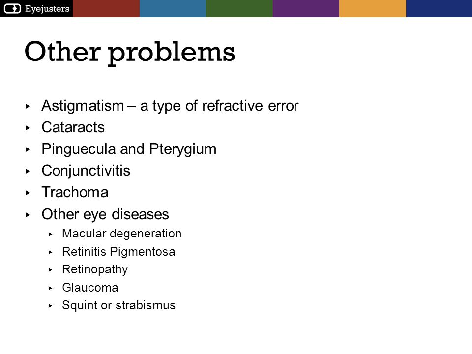 Other problems Astigmatism – a type of refractive error Cataracts Pinguecula and Pterygium Conjunctivitis Trachoma Other eye diseases Macular degenera