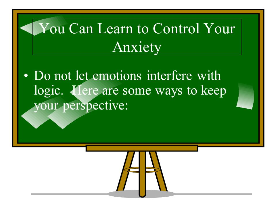 You Can Learn to Control Your Anxiety Do not let emotions interfere with logic.