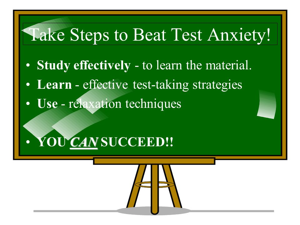 Take Steps to Beat Test Anxiety.Study effectively - to learn the material.