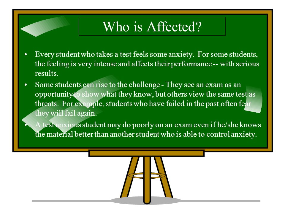 Who is Affected.Every student who takes a test feels some anxiety.