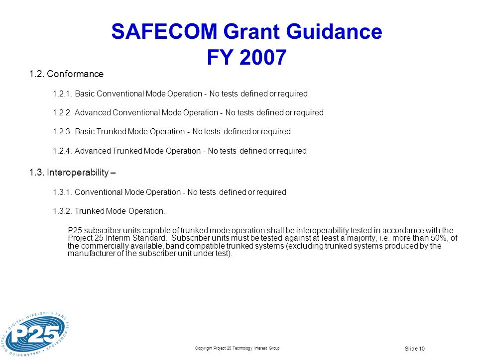 Copyright Project 25 Technology Interest Group Slide 10 SAFECOM Grant Guidance FY 2007 1.2. Conformance 1.2.1. Basic Conventional Mode Operation - No