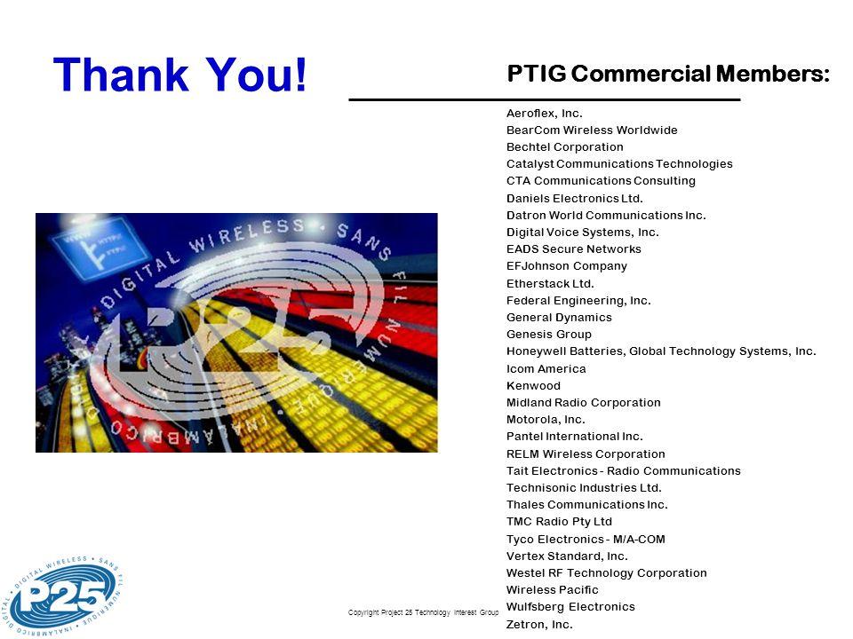 Copyright Project 25 Technology Interest Group Thank You! PTIG Commercial Members: Aeroflex, Inc. BearCom Wireless Worldwide Bechtel Corporation Catal