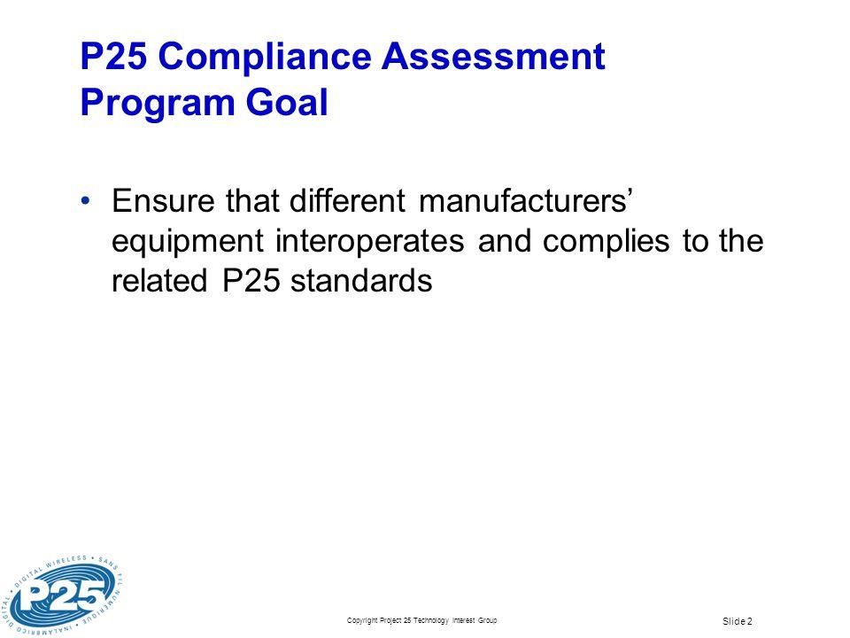 Copyright Project 25 Technology Interest Group Slide 2 P25 Compliance Assessment Program Goal Ensure that different manufacturers equipment interopera