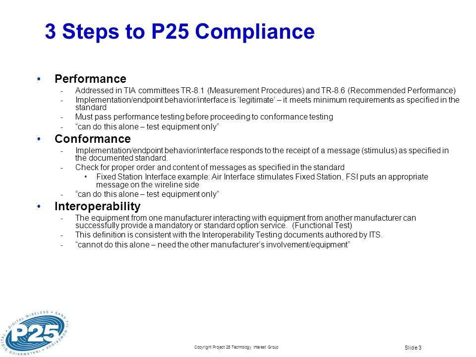 Copyright Project 25 Technology Interest Group Slide 3 3 Steps to P25 Compliance Performance Addressed in TIA committees TR-8.1 (Measurement Procedur