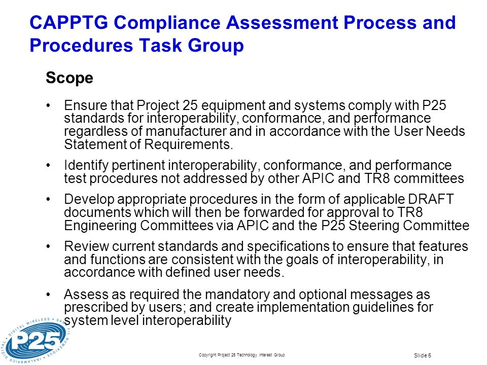 Copyright Project 25 Technology Interest Group Slide 5 CAPPTG Compliance Assessment Process and Procedures Task Group Scope Ensure that Project 25 equ