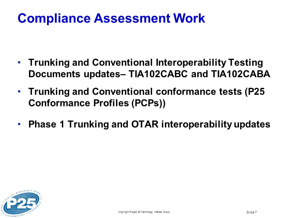 Copyright Project 25 Technology Interest Group Slide 7 Compliance Assessment Work Trunking and Conventional Interoperability Testing Documents updates