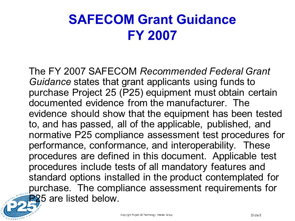 Copyright Project 25 Technology Interest Group Slide 8 SAFECOM Grant Guidance FY 2007 The FY 2007 SAFECOM Recommended Federal Grant Guidance states th